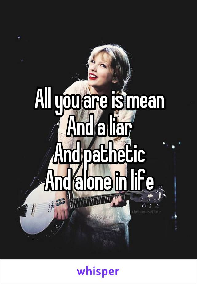 All you are is mean And a liar And pathetic And alone in life
