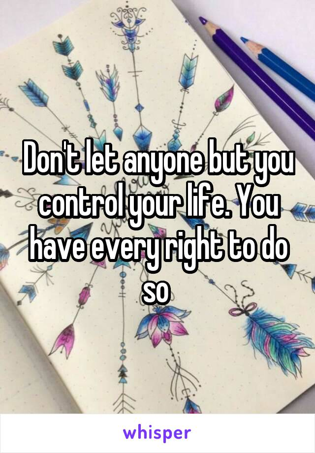 Don't let anyone but you control your life. You have every right to do so