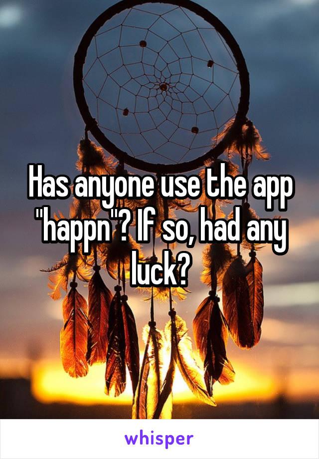 """Has anyone use the app """"happn""""? If so, had any luck?"""