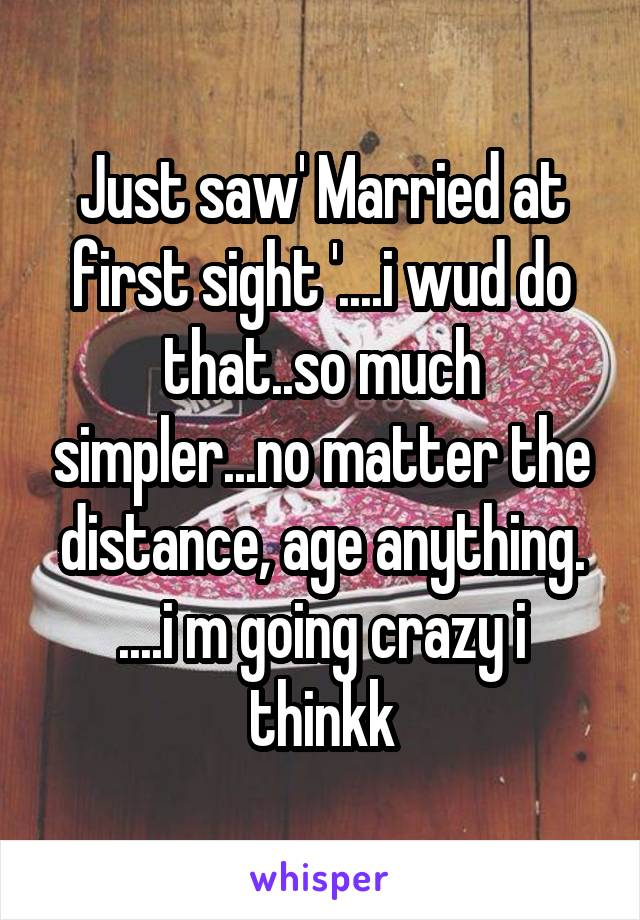 Just saw' Married at first sight '....i wud do that..so much simpler...no matter the distance, age anything. ....i m going crazy i thinkk
