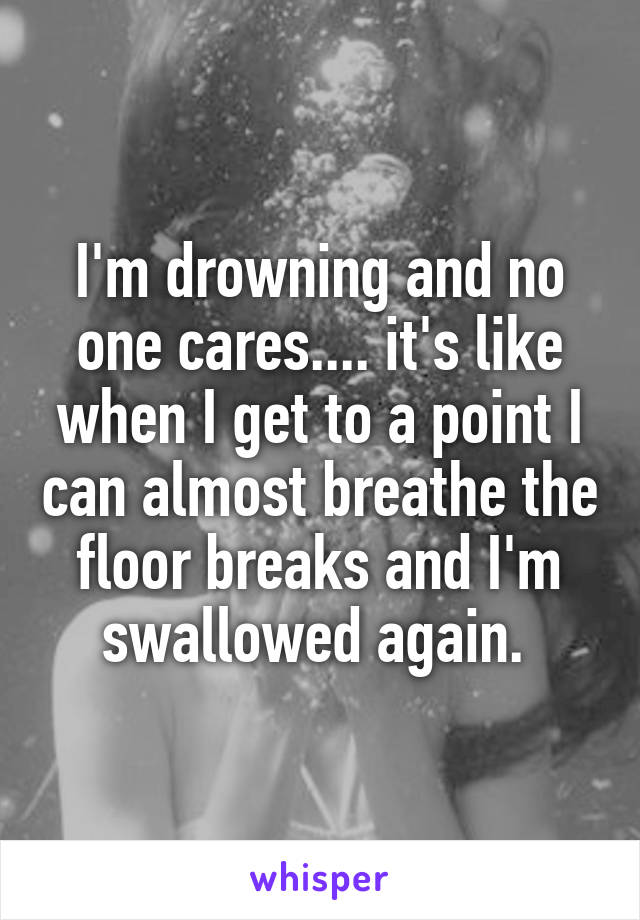 I'm drowning and no one cares.... it's like when I get to a point I can almost breathe the floor breaks and I'm swallowed again.
