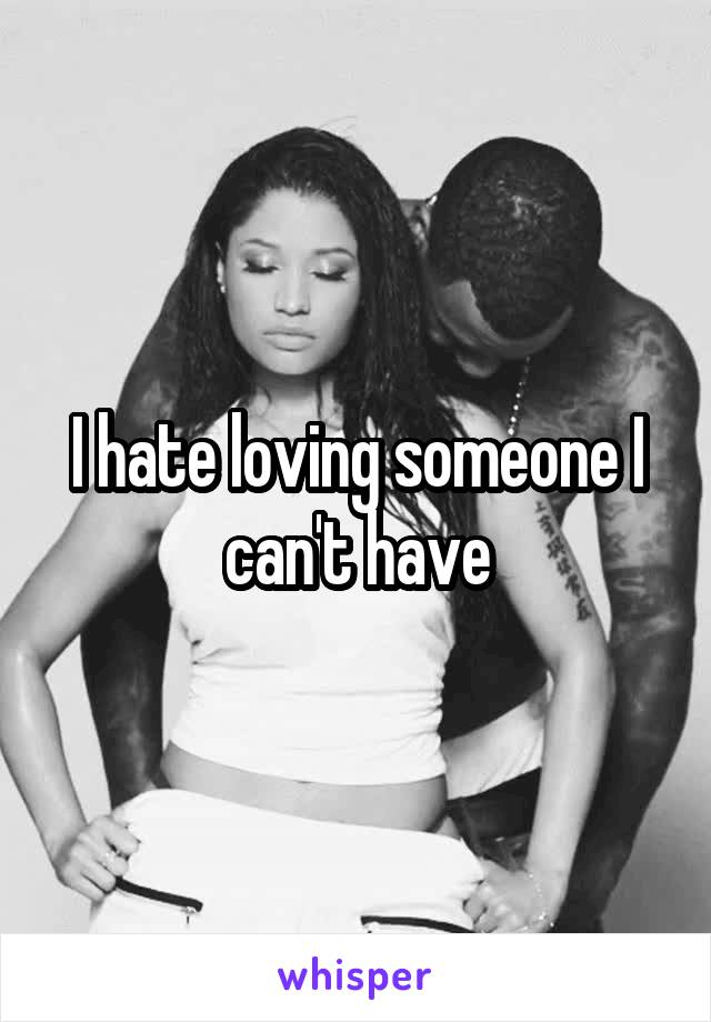 I hate loving someone I can't have