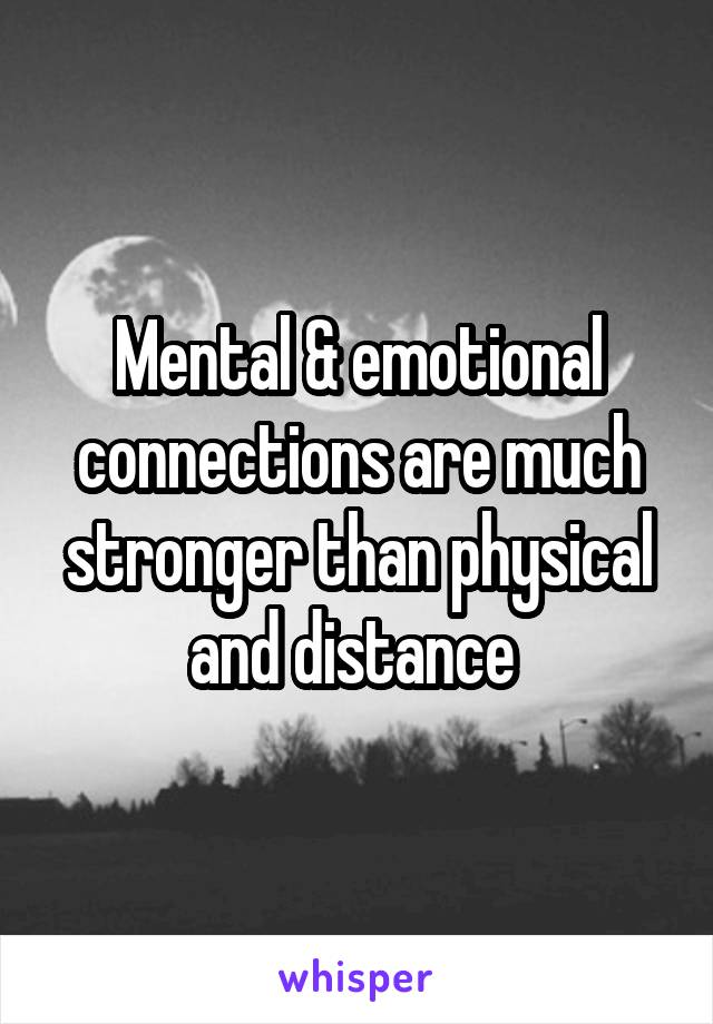 Mental & emotional connections are much stronger than physical and distance