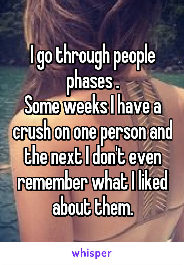 I go through people phases . Some weeks I have a crush on one person and the next I don't even remember what I liked about them.