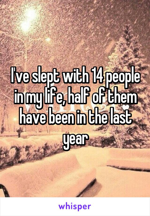 I've slept with 14 people in my life, half of them have been in the last year