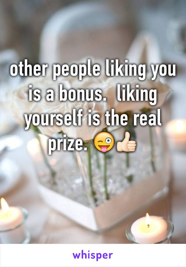 other people liking you is a bonus.  liking yourself is the real prize. 😜👍🏻