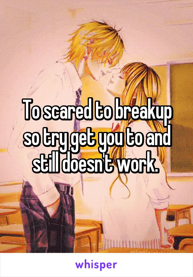 To scared to breakup so try get you to and still doesn't work.