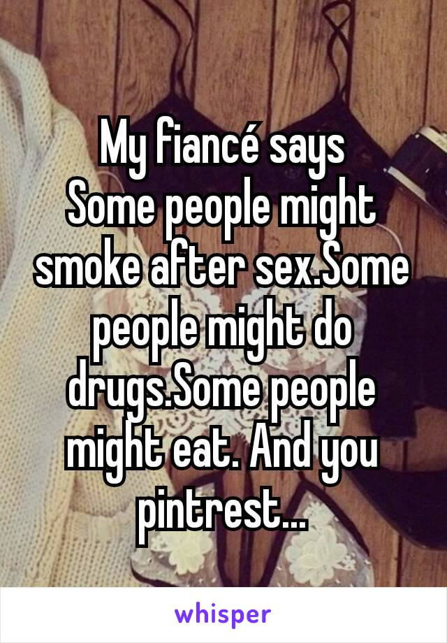 My fiancé says Some people might smoke after sex.Some people might do drugs.Some people might eat. And you pintrest...