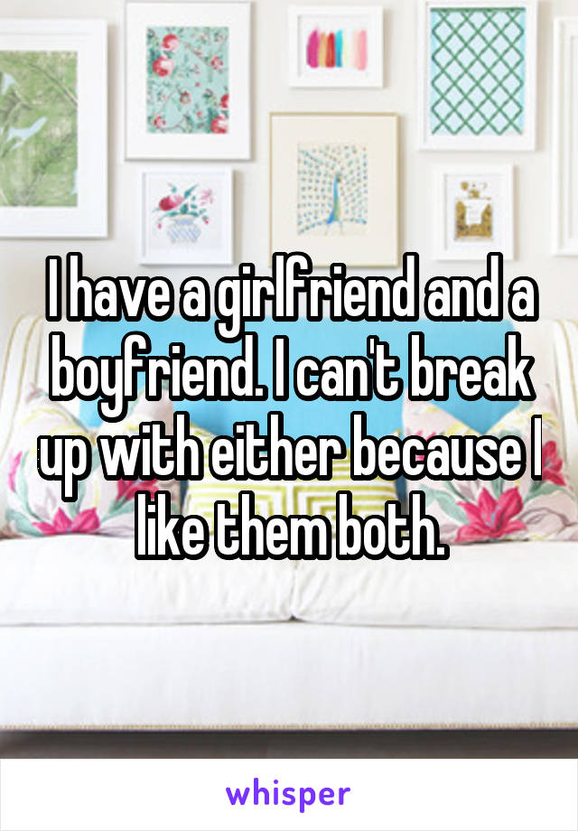 I have a girlfriend and a boyfriend. I can't break up with either because I like them both.