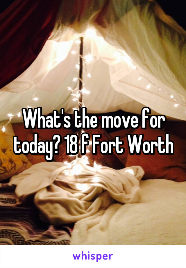 What's the move for today? 18 f Fort Worth