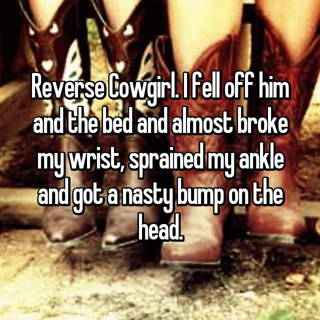 Reverse Cowgirl. I fell off him and the bed and almost broke my wrist, sprained my ankle and got a nasty bump on the head.