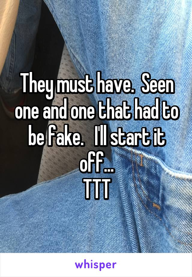 They must have.  Seen one and one that had to be fake.   I'll start it off... TTT