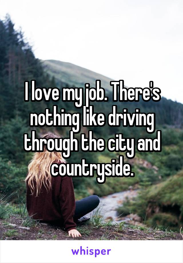 I love my job. There's nothing like driving through the city and countryside.