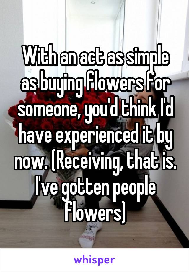 With an act as simple as buying flowers for someone, you'd think I'd have experienced it by now. (Receiving, that is. I've gotten people flowers)