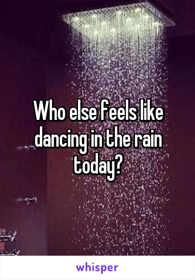Who else feels like dancing in the rain today?