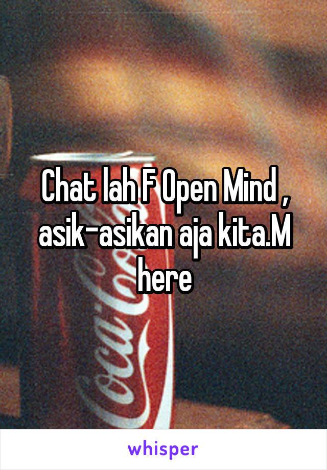 Chat lah F Open Mind , asik-asikan aja kita.M here