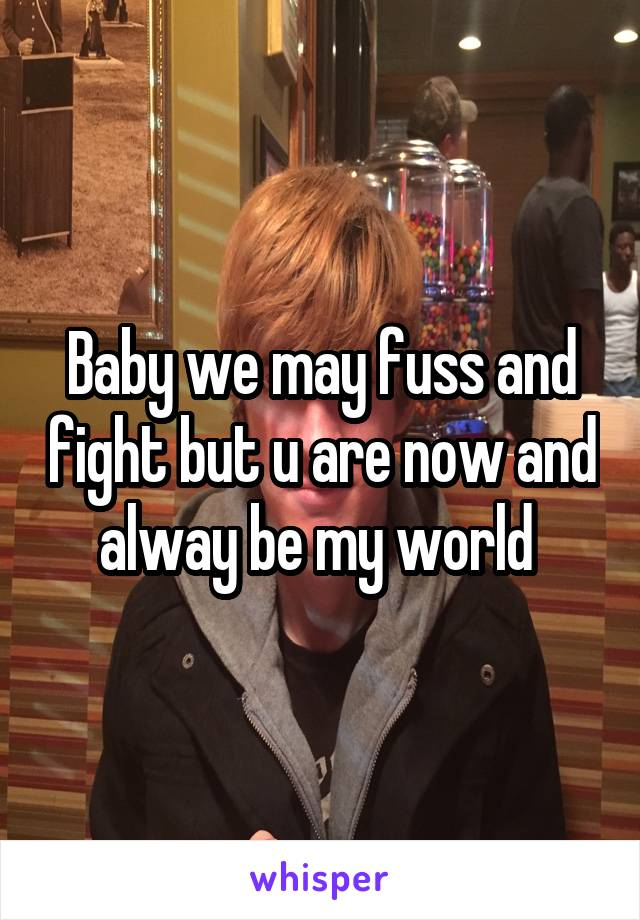 Baby we may fuss and fight but u are now and alway be my world