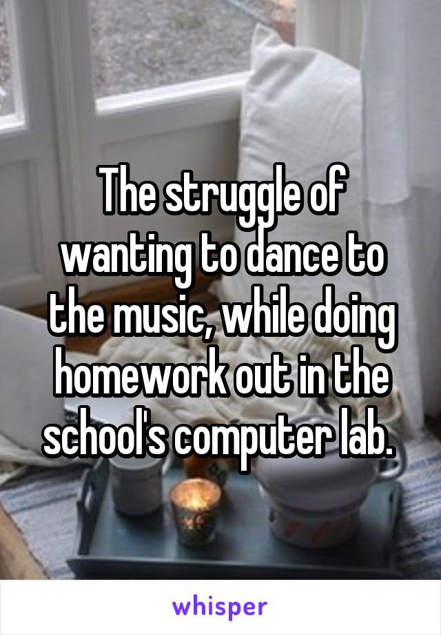 The struggle of wanting to dance to the music, while doing homework out in the school's computer lab.