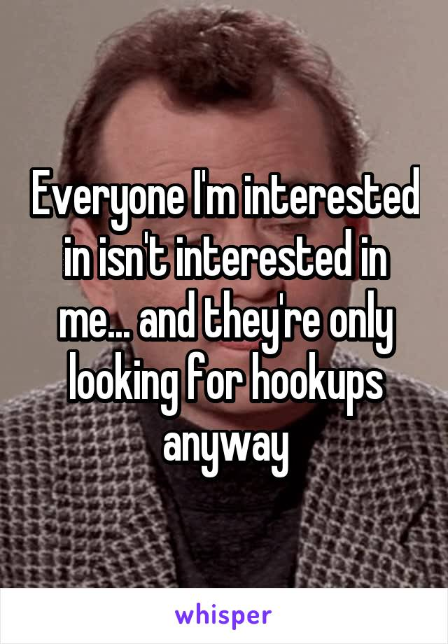 Everyone I'm interested in isn't interested in me... and they're only looking for hookups anyway