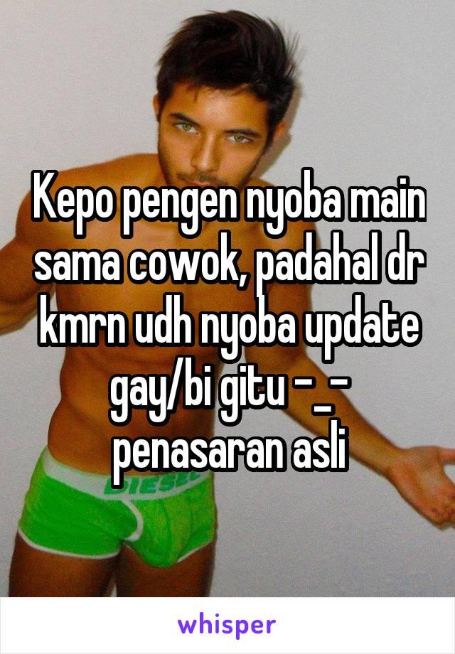 Kepo pengen nyoba main sama cowok, padahal dr kmrn udh nyoba update gay/bi gitu -_- penasaran asli