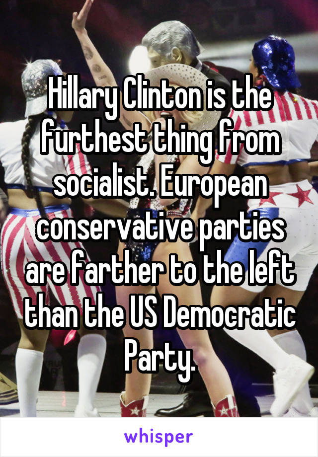 Hillary Clinton is the furthest thing from socialist. European conservative parties are farther to the left than the US Democratic Party.