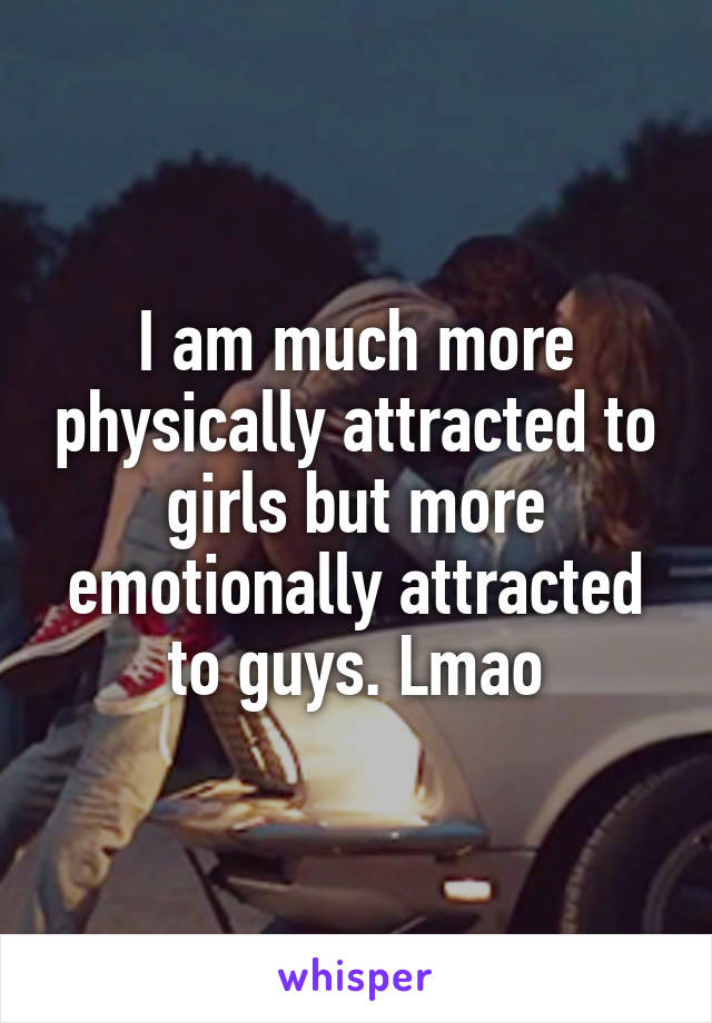 I am much more physically attracted to girls but more emotionally attracted to guys. Lmao