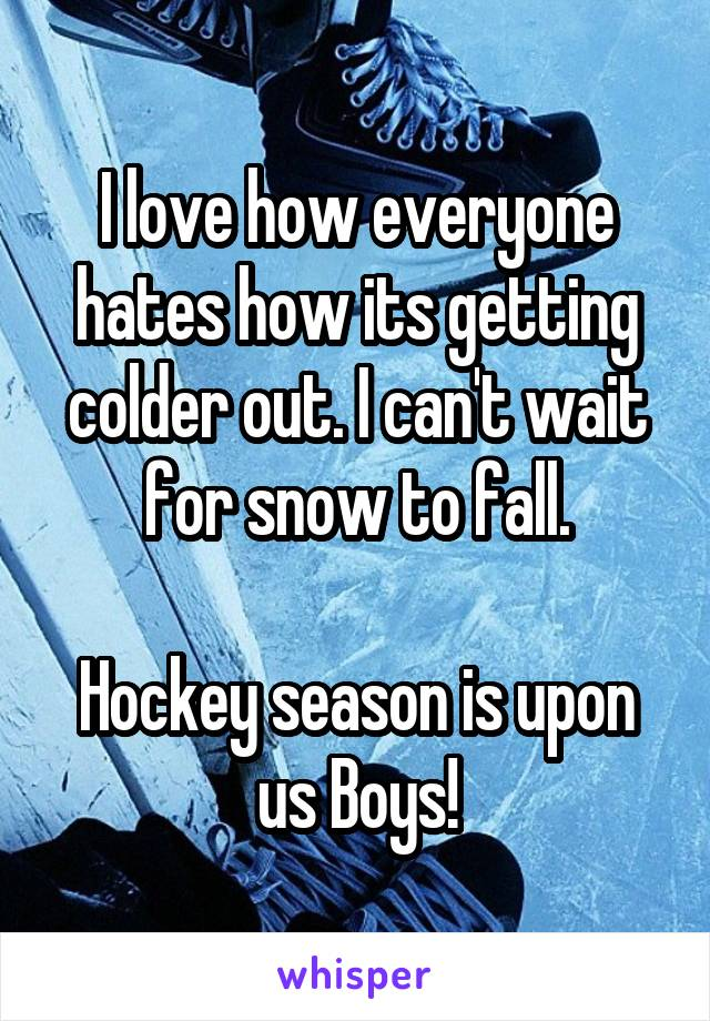 I love how everyone hates how its getting colder out. I can't wait for snow to fall.  Hockey season is upon us Boys!