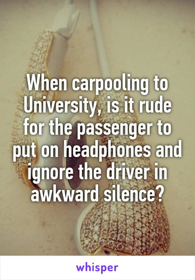 When carpooling to University, is it rude for the passenger to put on headphones and ignore the driver in awkward silence?