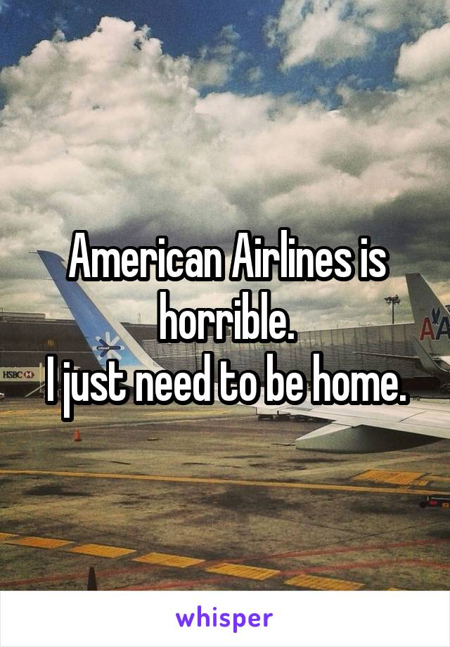 American Airlines is horrible. I just need to be home.