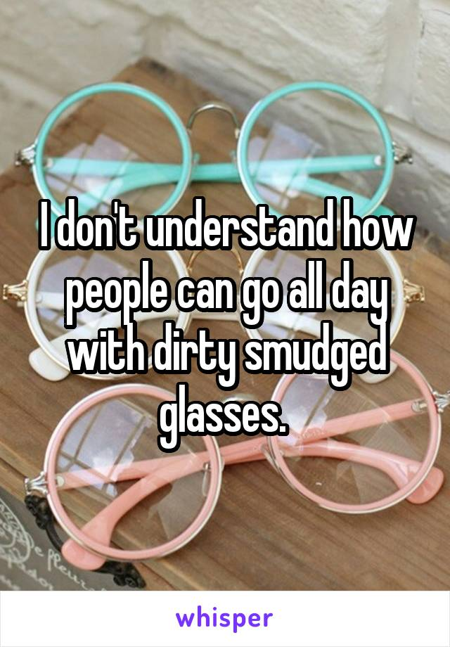 I don't understand how people can go all day with dirty smudged glasses.