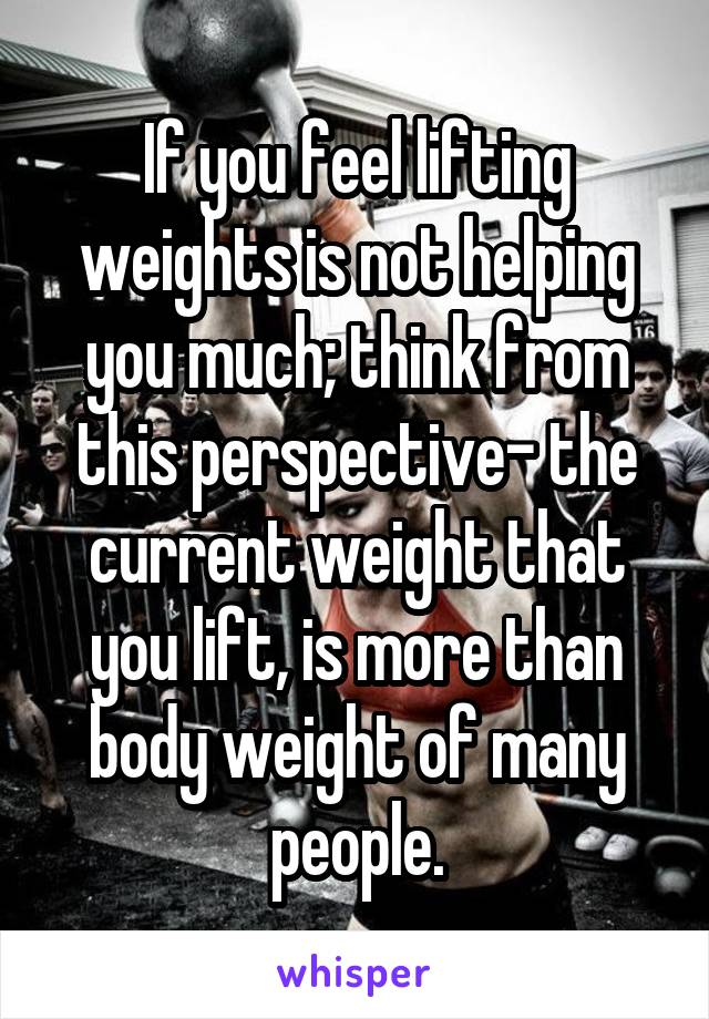 If you feel lifting weights is not helping you much; think from this perspective- the current weight that you lift, is more than body weight of many people.