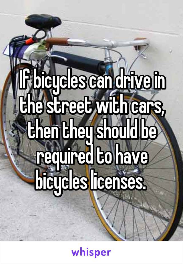 If bicycles can drive in the street with cars, then they should be required to have bicycles licenses.