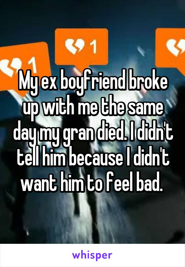 My ex boyfriend broke up with me the same day my gran died. I didn't tell him because I didn't want him to feel bad.
