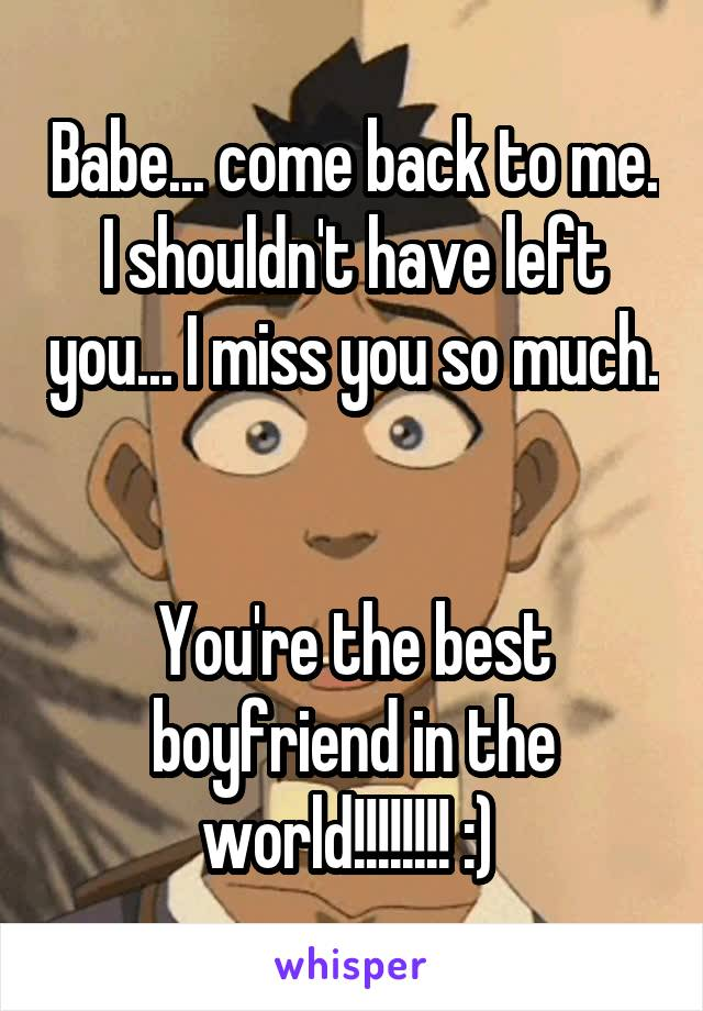 Babe... come back to me. I shouldn't have left you... I miss you so much.   You're the best boyfriend in the world!!!!!!!! :)
