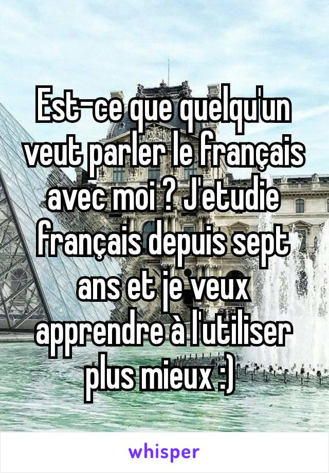 Est-ce que quelqu'un veut parler le français avec moi ? J'etudie français depuis sept ans et je veux apprendre à l'utiliser plus mieux :)