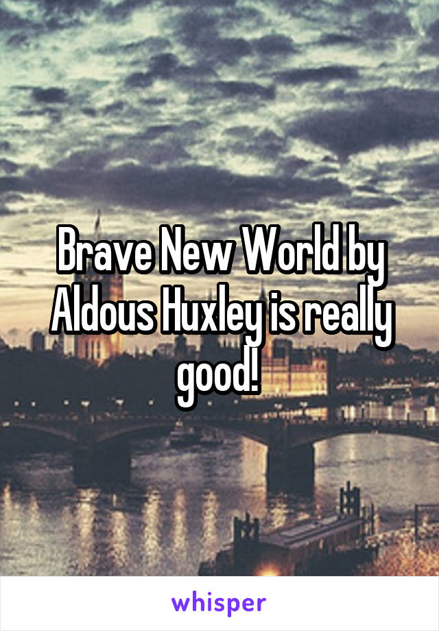 Brave New World by Aldous Huxley is really good!