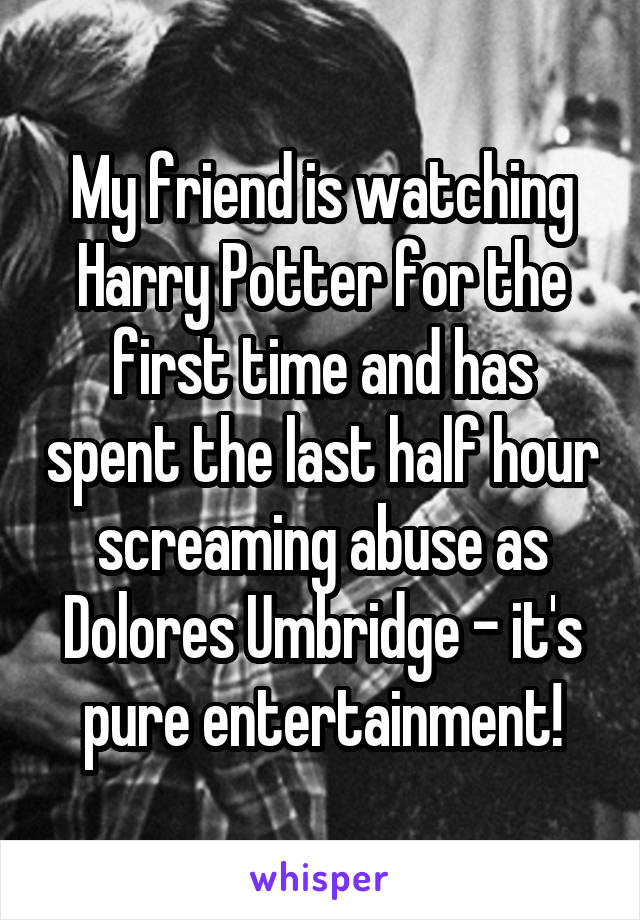 My friend is watching Harry Potter for the first time and has spent the last half hour screaming abuse as Dolores Umbridge - it's pure entertainment!