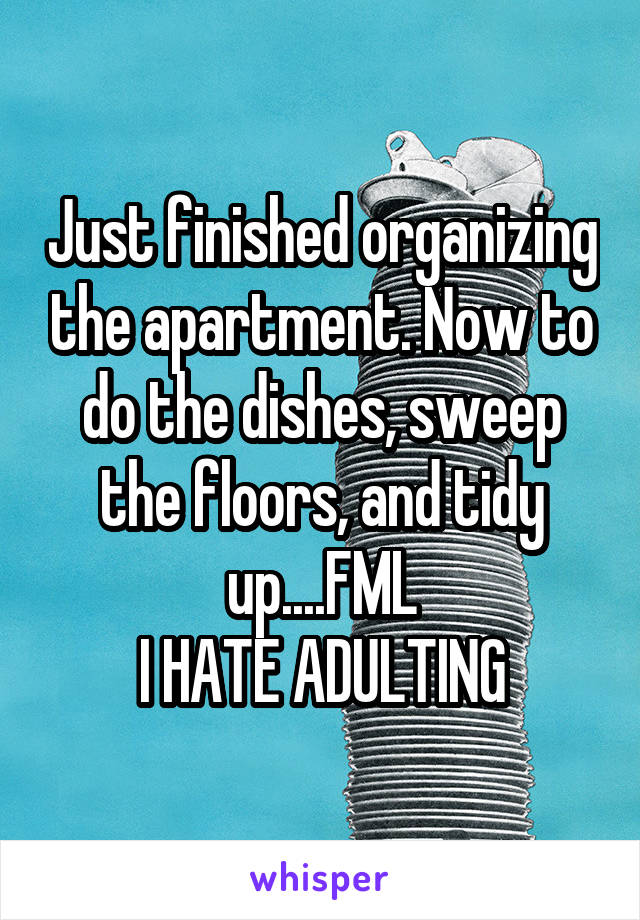 Just finished organizing the apartment. Now to do the dishes, sweep the floors, and tidy up....FML I HATE ADULTING