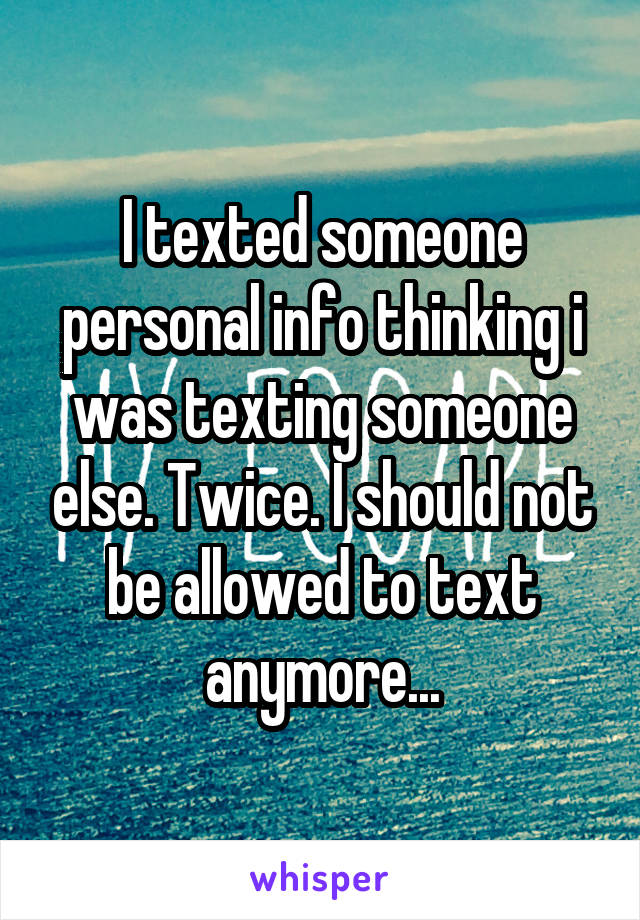 I texted someone personal info thinking i was texting someone else. Twice. I should not be allowed to text anymore...