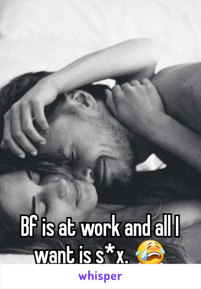 Bf is at work and all I want is s*x. 😭