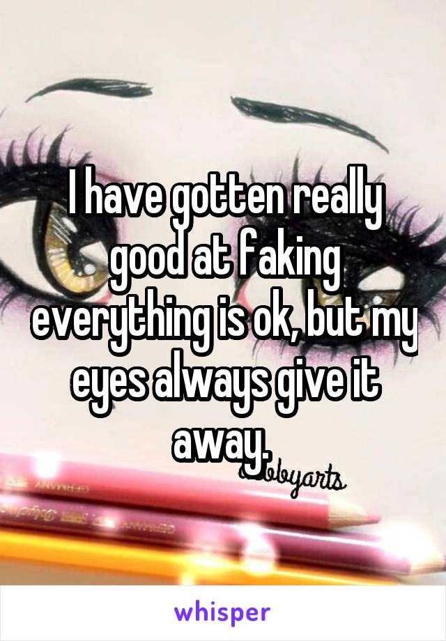 I have gotten really good at faking everything is ok, but my eyes always give it away.