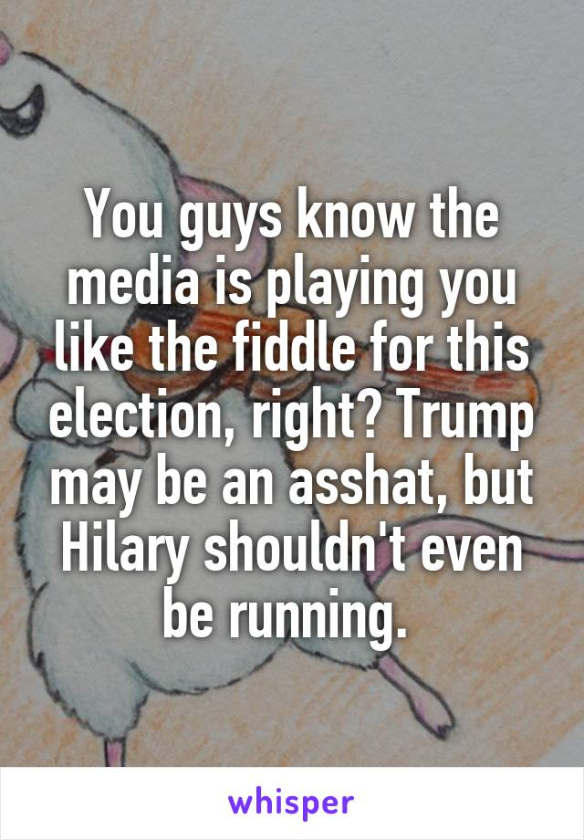 You guys know the media is playing you like the fiddle for this election, right? Trump may be an asshat, but Hilary shouldn't even be running.