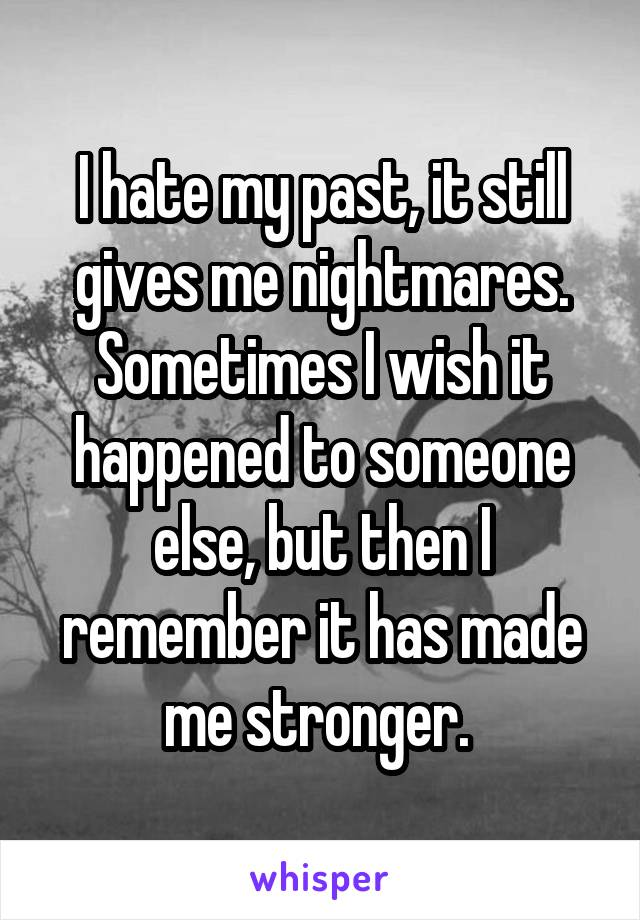 I hate my past, it still gives me nightmares. Sometimes I wish it happened to someone else, but then I remember it has made me stronger.