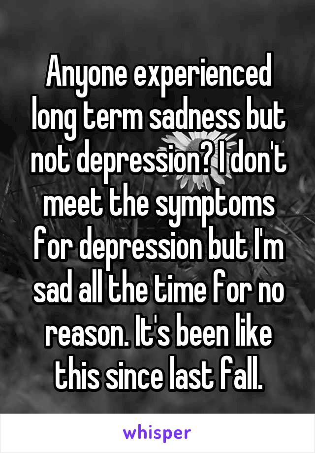 Anyone experienced long term sadness but not depression? I don't meet the symptoms for depression but I'm sad all the time for no reason. It's been like this since last fall.