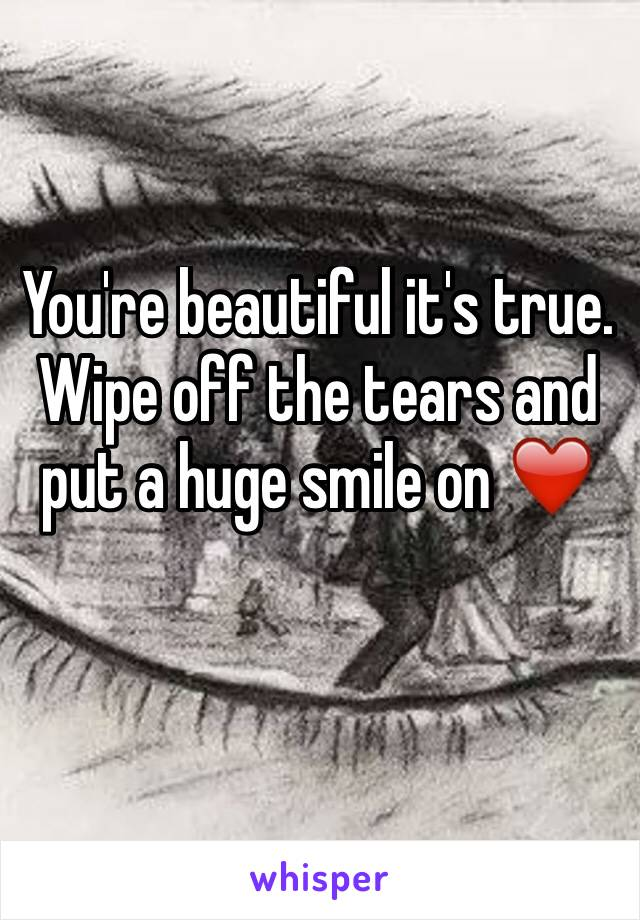 You're beautiful it's true. Wipe off the tears and put a huge smile on ❤️️