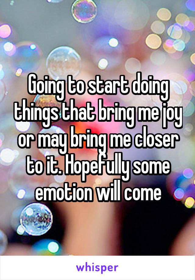 Going to start doing things that bring me joy or may bring me closer to it. Hopefully some emotion will come