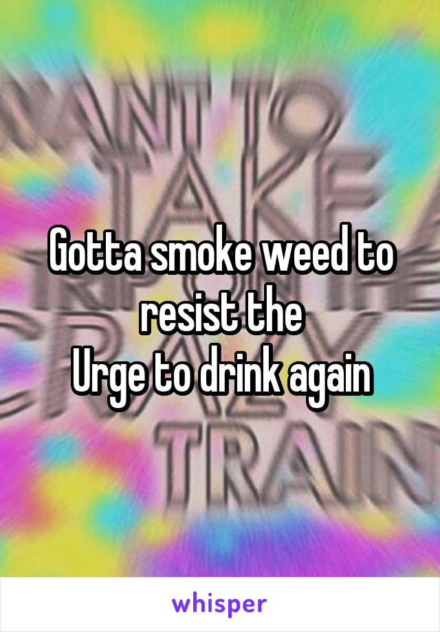 Gotta smoke weed to resist the Urge to drink again
