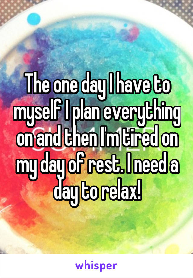 The one day I have to myself I plan everything on and then I'm tired on my day of rest. I need a day to relax!