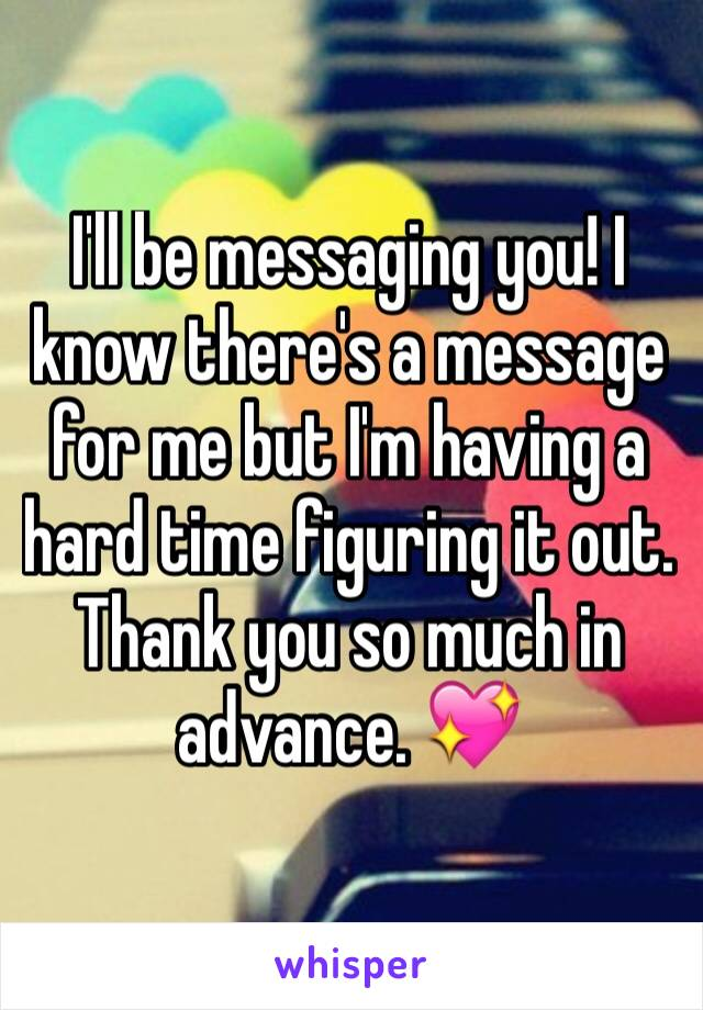 I'll be messaging you! I know there's a message for me but I'm having a hard time figuring it out. Thank you so much in advance. 💖