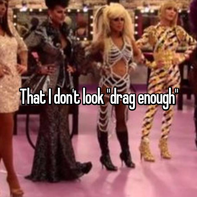 """That I don't look """"drag enough"""""""